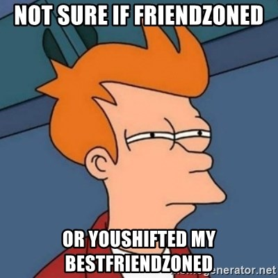 Not sure if troll - Not sure if friendzoned or youshifted my bestfriendzoned