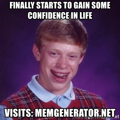 Bad Luck Brian - finally starts to gain some confidence in life visits: memgenerator.net