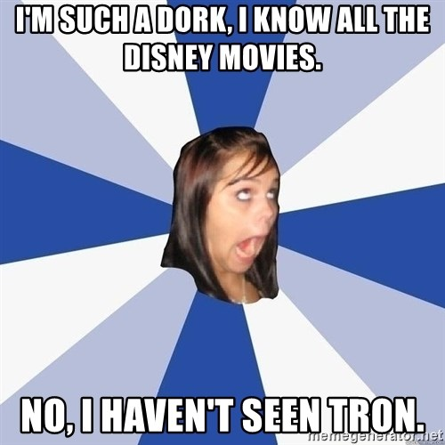 Annoying Facebook Girl - I'm such a dork, i know all the disney movies. No, I haven't seen tron.