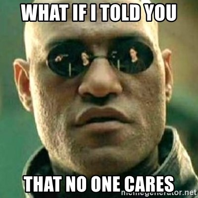 what if i told you matri - What if i told you that no one cares