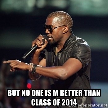 Kanye -  but no one is m better than Class of 2014