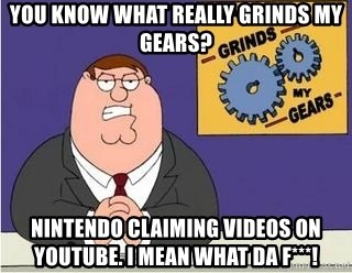 Grinds My Gears Peter Griffin - You Know what really grinds my gears? Nintendo claiming videos on youtube. I mean what da f***!