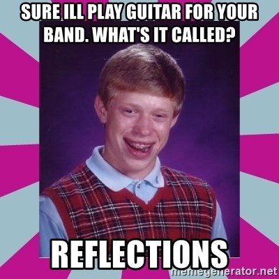 brian bad news - Sure ill play guitar for your band. what's it called? Reflections
