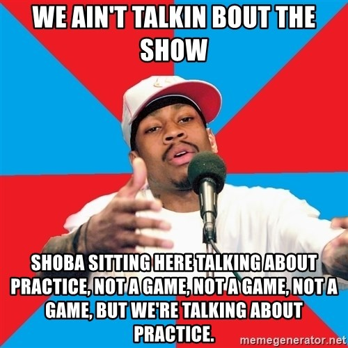 Allen Iverson - We ain't talkin bout the show shoba sitting here talking about practice, not a game, not a game, not a game, but we're talking about practice.