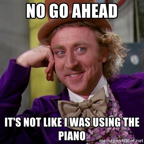 Willy Wonka - No go ahead it's not like i was using the piano