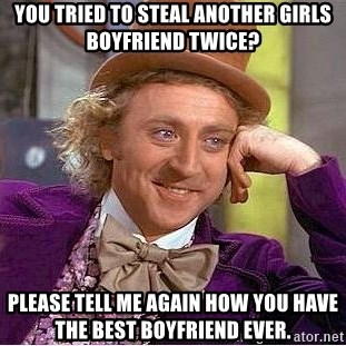 Willy Wonka - You tried to steal another girls boyfriend twice? please tell me again how you have the best boyfriend ever.