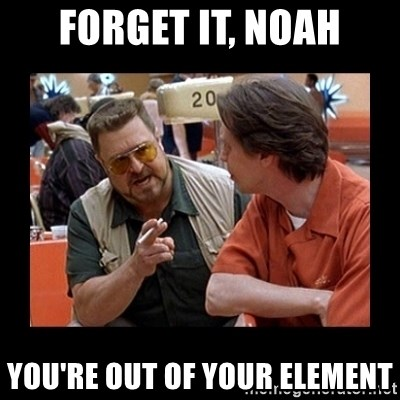 walter sobchak - Forget it, noah You're out of your element