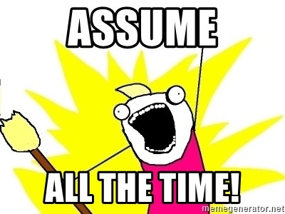 X ALL THE THINGS - Assume all the time!