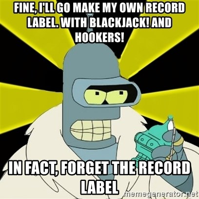 Bender IMHO - Fine, I'll go make my own record label. With blackjack! And hookers!  IN FACT, FORGET THE RECORD LABEL
