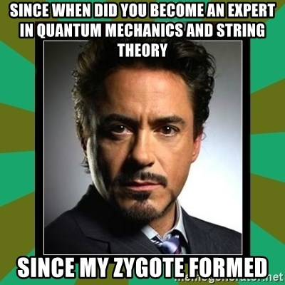 Tony Stark iron - Since when did you become an expert in quantum mechanics and string theory since my zygote formed