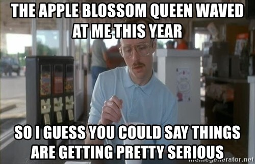 Things are getting pretty Serious (Napoleon Dynamite) - The apple blossom queen waved at me this year so i guess you could say things are getting pretty serious
