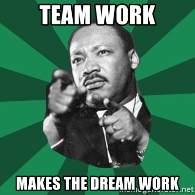 Martin Luther King jr.  - TEAM WORK MAKES THE DREAM WORK