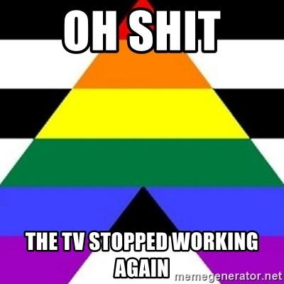 Bad Straight Ally - OH SHIT  THE TV STOPPED WORKING AGAIN