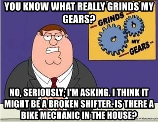 Grinds My Gears Peter Griffin - you know what really grinds my gears? no, seriously; i'm asking. i think it might be a broken shifter. is there a bike mechanic in the house?