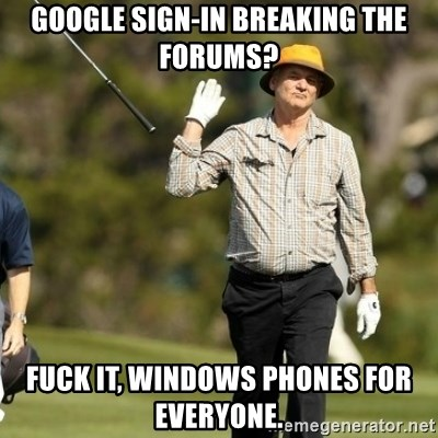 Fuck It Bill Murray - GOOGLE SIGN-in BREAking the forums? fuck it, windows phones for everyone.