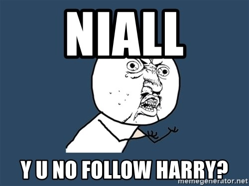 Y U No - Niall Y u no follow harRy?