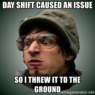 Threw It On The Ground - day shift caused an issue so i threw it to the ground