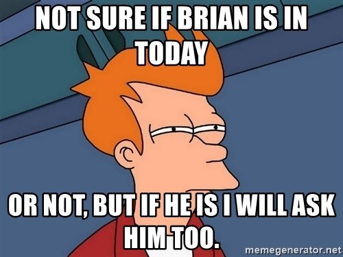Futurama Fry - Not sure if Brian is in today or not, but if he is I will ask him too.