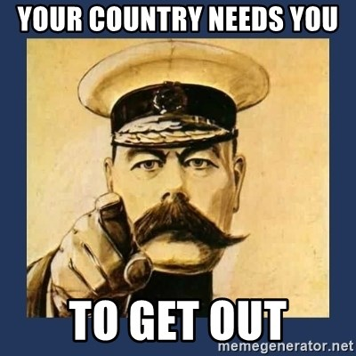 your country needs you - YOUR COUNTRY NEEDS YOU  TO GET OUT