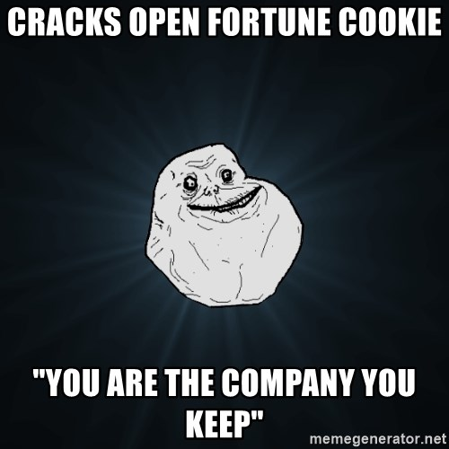 """Forever Alone - Cracks open fortune cookie """"you are the company you keep"""""""