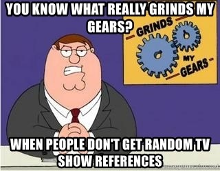 Grinds My Gears Peter Griffin - You know what really grinds my gears? When people don't get random TV show references