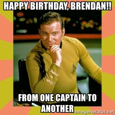 Captain Kirk - HAPPY BIRTHDAY, BRENDAN!! FROM ONE CAPTAIN TO ANOTHER