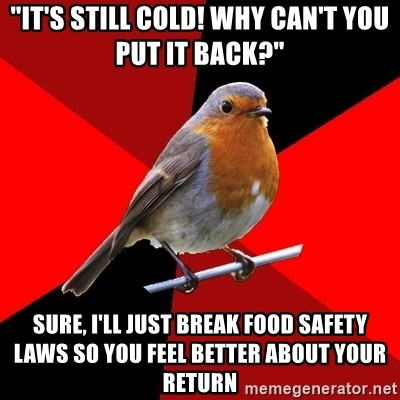 """Retail Robin - """"IT'S STILL COLD! WHY CAN'T YOU PUT IT BACK?"""" SURE, I'LL JUST BREAK FOOD SAFETY LAWS SO YOU FEEL BETTER ABOUT YOUR RETURN"""