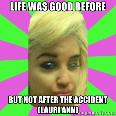 Manda Please! - LIFE WAS GOOD BEFORE BUT NOT AFTER THE ACCIDENT (LAURI ANN)