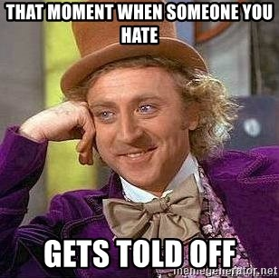 Willy Wonka - THAT MOMENT WHEN SOMEONE YOU HATE GETS TOLD OFF