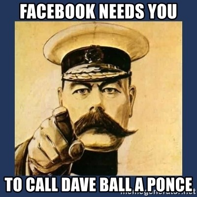 your country needs you - FACEBOOK NEEDS YOU TO CALL DAVE BALL A PONCE