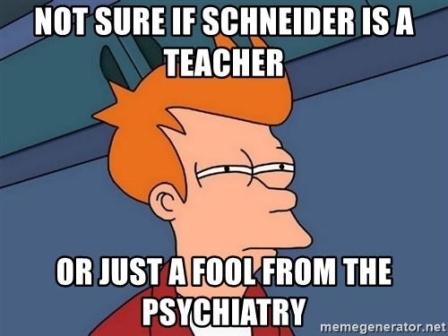 Futurama Fry - not sure if schneider is a teacher or just a fool from the psychiatry
