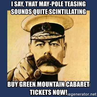 your country needs you - I say, That May-pole teasing    sounds quite scintillating Buy Green Mountain Cabaret   Tickets now!