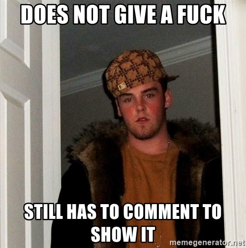 Scumbag Steve - Does not give a fuck still has to comment to show it