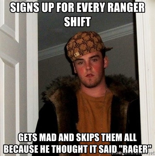 "Scumbag Steve - SIGNS UP FOR EVERY RANGER SHIFT GETS MAD AND SKIPS THEM ALL BECAUSE HE THOUGHT IT SAID ""RAGER"""