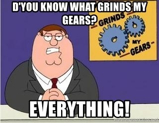 Grinds My Gears Peter Griffin - d'you know what grinds my gears? everything!