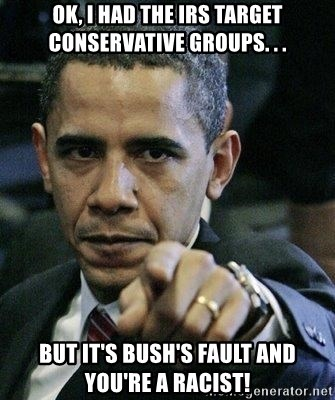 Pissed Off Barack Obama - ok, i had the irs target conservative groups. . . but it's bush's fault and you're a racist!