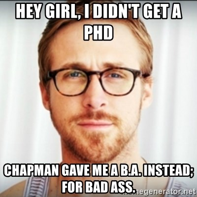 Ryan Gosling Hey Girl 3 - HEY GIRL, I DIDN'T GET A PHD CHAPMAN GAVE ME A B.A. INSTEAD; FOR BAD ASS.