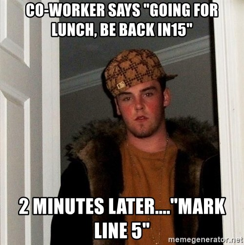 "Scumbag Steve - CO-WORKER SAYS ""GOING FOR LUNCH, BE BACK IN15"" 2 MINUTES LATER....""MARK LINE 5"""