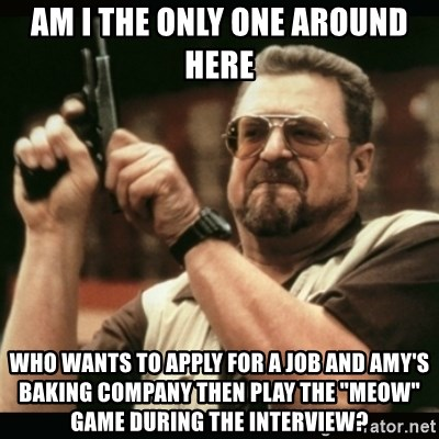 "am i the only one around here - am i the only one around here who wants to apply for a job and amy's baking company then play the ""meow"" game during the interview?"