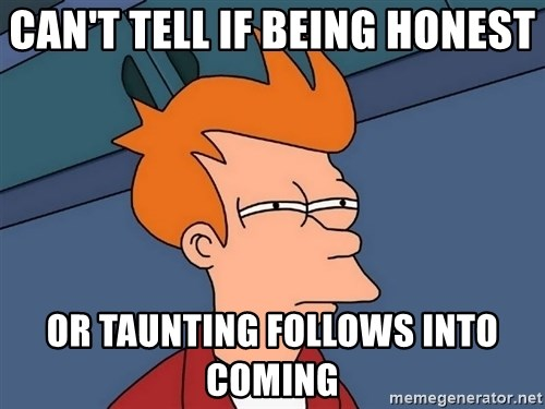 Futurama Fry - Can't tell if being honest Or taunting follows into coming