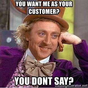 Willy Wonka - You want me as your customer? you dont say?