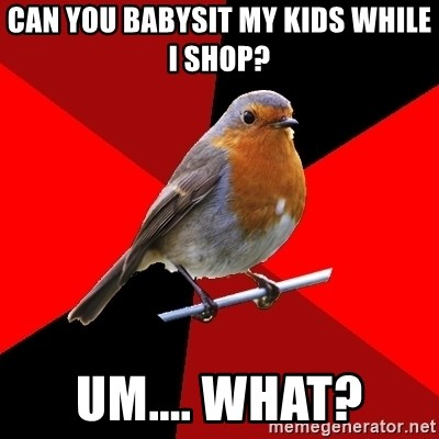 Retail Robin - Can you babysit my kids while i shop? um.... what?