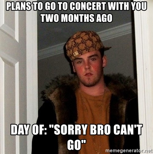 "Scumbag Steve - Plans to go to concert with you two months ago Day of: ""Sorry bro can't go"""
