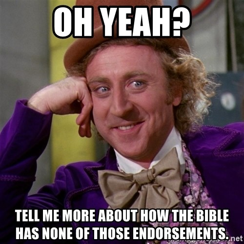 Willy Wonka - Oh yeah? Tell me more about how the bible has none of those endorsements.