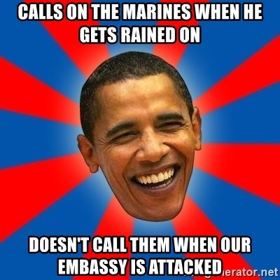 Obama - CALLS ON THE MARINES WHEN HE GETS RAINED ON DOESN'T CALL THEM WHEN OUR EMBASSY IS ATTACKED