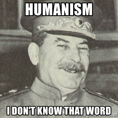 stalintrollface - humanism i don't know that word