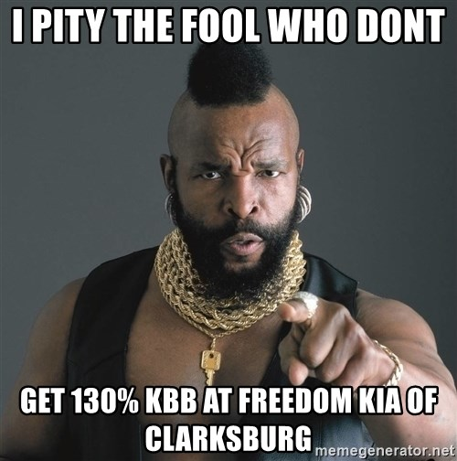 Mr T Fool - I pity the fool who dont  get 130% kbb at freedom kia of clarksburg