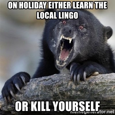 Insane Confession Bear - on holiday either learn the local lingo or kill yourself