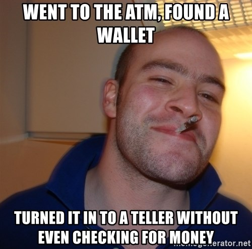 Good Guy Greg - Went to the atm, found a wallet Turned it in to a teller without even checking for money