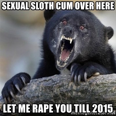 Insane Confession Bear - sexual sloth cum over here let me rape you till 2015